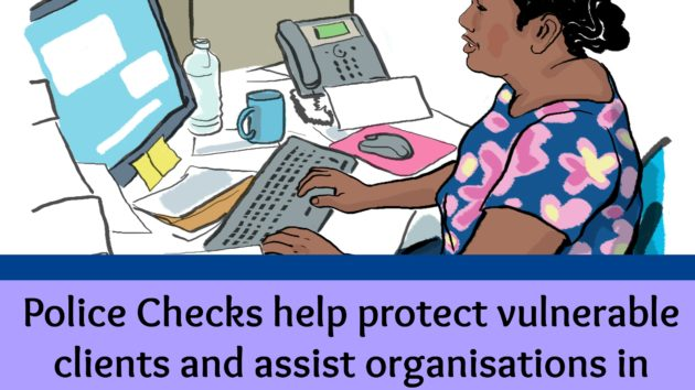 Police checks are an important way that your organisation can ensure it has the best people for the job and that you are protecting vulnerable clients.