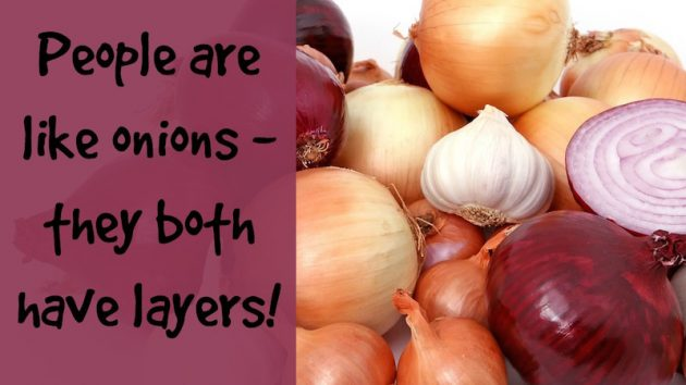 People are like onions - they both have layers!