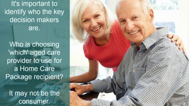 In marketing it's important to understand and identify who is the decision maker in any situation. For Home Care Packages it is often adult children of a consumer who are key decision makers, wanting to get the best care and the best value for their elderly parent.